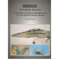 The Scale Hornet : A Modeler`s Guide to Building the F/A-18 Hornet/Super Hornet