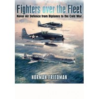 Fighters over the Fleet - Naval Air Defence from Biplanes to the Cold War