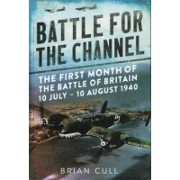 The Battle for the Channel - The First Month of thr Battle of Britain 10 July - 10 August 1940
