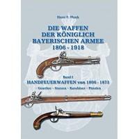 Die Waffen der Königlich Bayerischen Armee 1806 - 1918 Band I : Handfeuerwaffen von 1806 - 1873