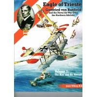 Eagle of Trieste - Gottfried von Banfield and the Naval Air War over the Northern Adriatic Vol.1 : The Man and his Aircraft