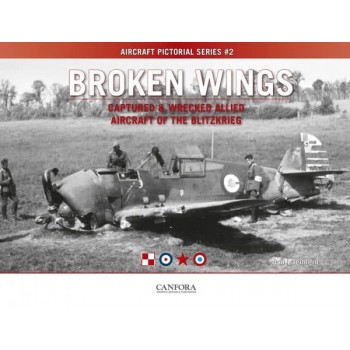 Broken Wings - Captured & Wrecked Allied Aircraft of the Blitzkrieg