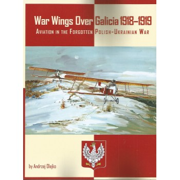 War Wings over Galicia 1918 - 1919 : Aviation in the Forgotten Polish - Ukrainian War