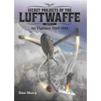 Secret Projects of the Luftwaffe Vol.1 : Jet Fighters 1939 - 1945