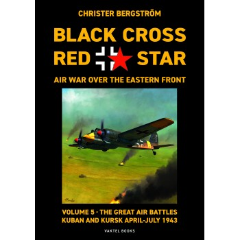 Black Cross Red Star - Air War over the Eastern Front Vol.5 : The Great Battles : Kuban and Kursk April - July 1943 s