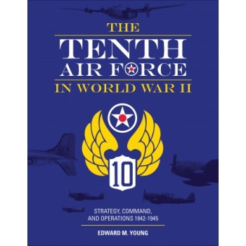 The Tenth Air Force in World War II : Strategy,Command,and Operations 1942 - 1945
