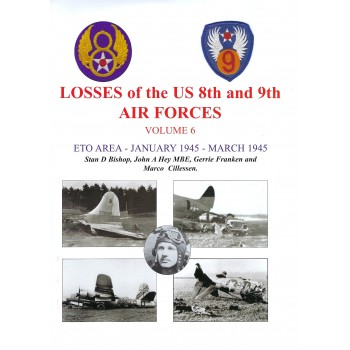 Losses of the US 8th and 9th Air Forces Vol. 6 : ETO Area January 1945 - March 1945